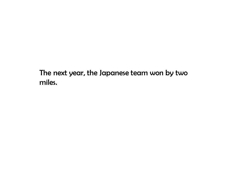 The next year, the Japanese team won by two miles.