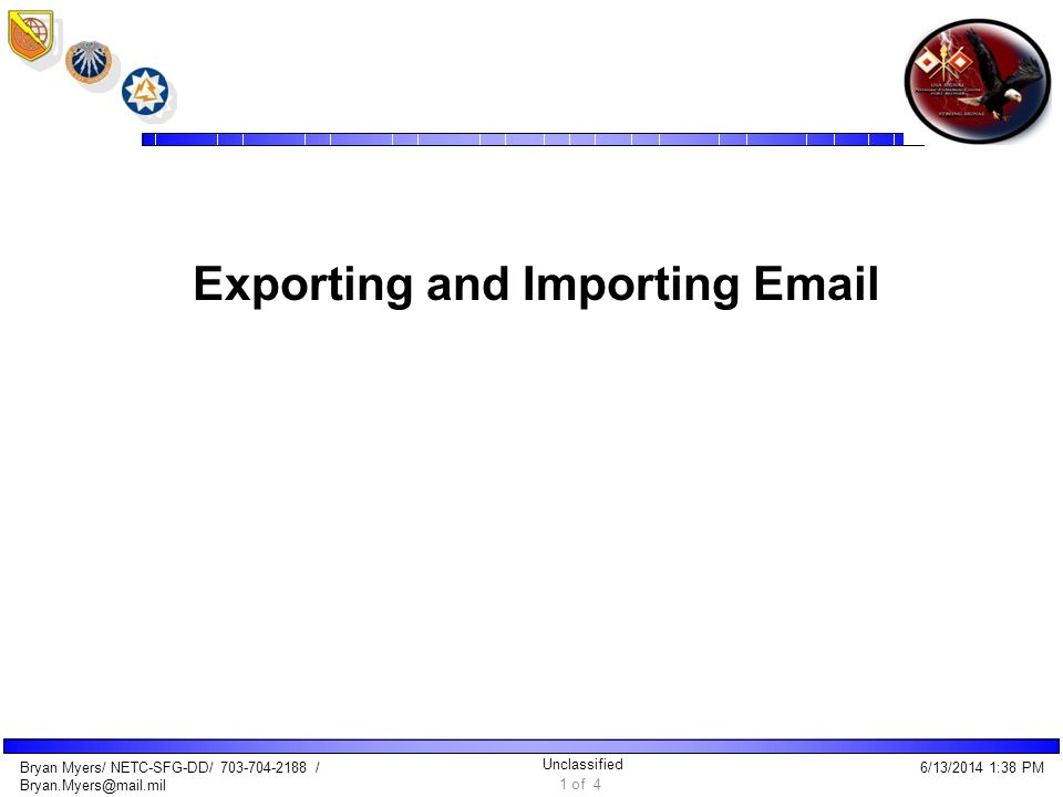 Unclassified Bryan Myers/ NETC-SFG-DD/ 703-704-2188 / Bryan.Myers@mail.mil Exporting and Importing Email 6/13/2014 1:40 PM 1 of 4