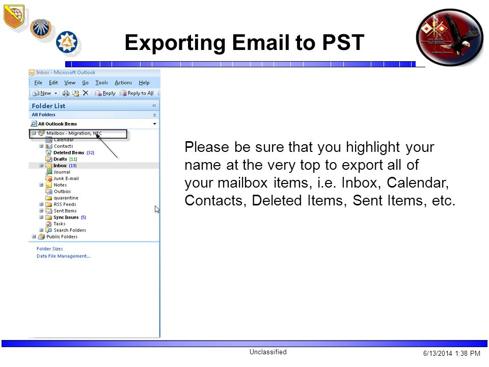 Unclassified Exporting Email to PST 6/13/2014 1:40 PM Please be sure that you highlight your name at the very top to export all of your mailbox items, i.e.