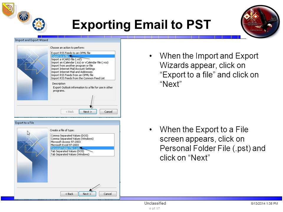 Unclassified Exporting Email to PST When the Import and Export Wizards appear, click on Export to a file and click on Next When the Export to a File screen appears, click on Personal Folder File (.pst) and click on Next 6/13/2014 1:40 PM 4 of 17