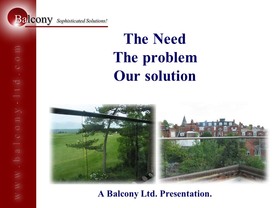 The Need The problem Our solution A Balcony Ltd. Presentation.