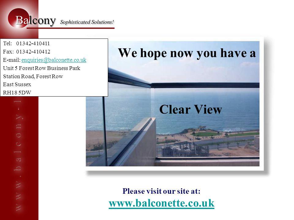 Please visit our site at: www.balconette.co.uk www.balconette.co.uk We hope now you have a Clear View Tel: 01342-410411 Fax: 01342-410412 E-mail: enqu