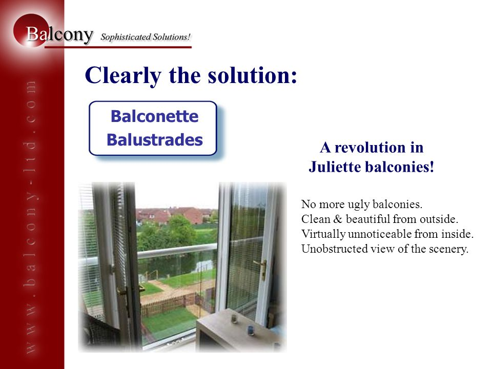 Clearly the solution: Balconette Balustrades No more ugly balconies. Clean & beautiful from outside. Virtually unnoticeable from inside. Unobstructed