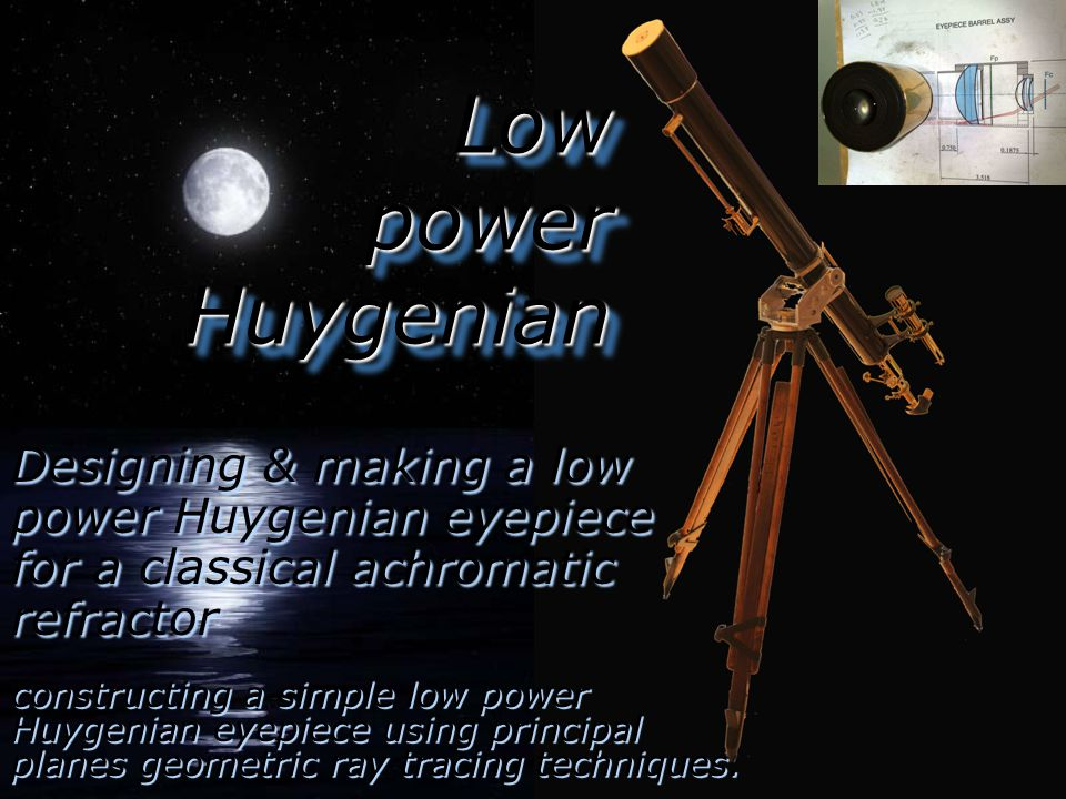 Low power Huygenian Designing & making a low power Huygenian eyepiece for a classical achromatic refractor constructing a simple low power Huygenian eyepiece using principal planes geometric ray tracing techniques.