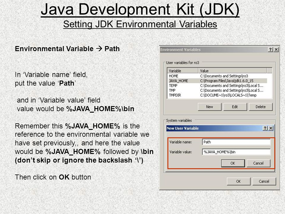 Environmental Variable Path In Variable name field, put the value Path and in Variable value field value would be %JAVA_HOME%\bin Remember this %JAVA_HOME% is the reference to the environmental variable we have set previously,, and here the value would be %JAVA_HOME% followed by \bin (dont skip or ignore the backslash \) Then click on OK button Java Development Kit (JDK) Setting JDK Environmental Variables