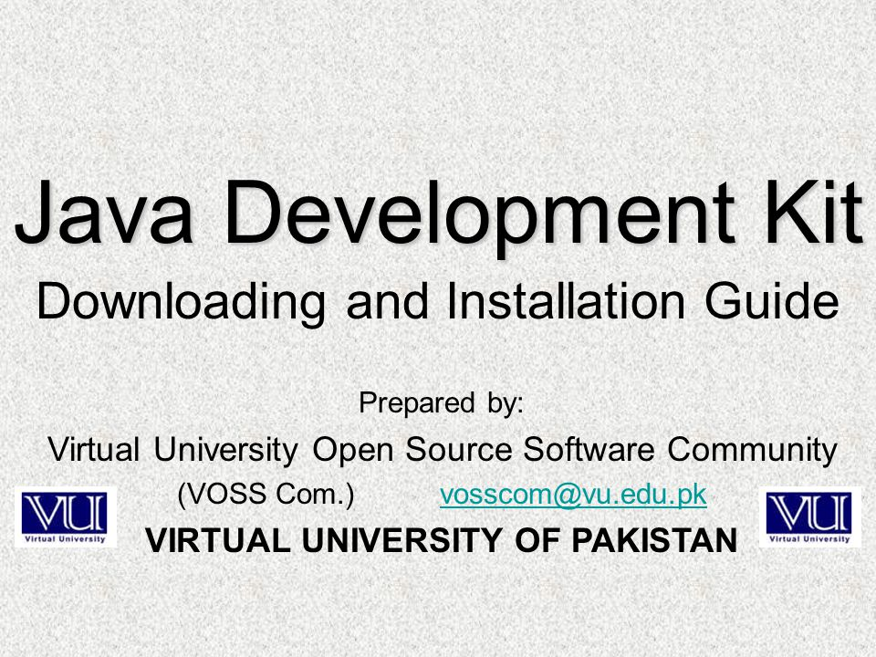 Prepared by: Virtual University Open Source Software Community (VOSS Com.) vosscom@vu.edu.pkvosscom@vu.edu.pk VIRTUAL UNIVERSITY OF PAKISTAN Java Development Kit Downloading and Installation Guide