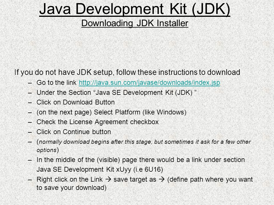 If you do not have JDK setup, follow these instructions to download –Go to the link http://java.sun.com/javase/downloads/index.jsphttp://java.sun.com/javase/downloads/index.jsp –Under the Section Java SE Development Kit (JDK) –Click on Download Button –(on the next page) Select Platform (like Windows) –Check the License Agreement checkbox –Click on Continue button –( normally download begins after this stage, but sometimes it ask for a few other options ) –In the middle of the (visible) page there would be a link under section Java SE Development Kit xUyy (i.e 6U16) –Right click on the Link save target as (define path where you want to save your download) Java Development Kit (JDK) Downloading JDK Installer