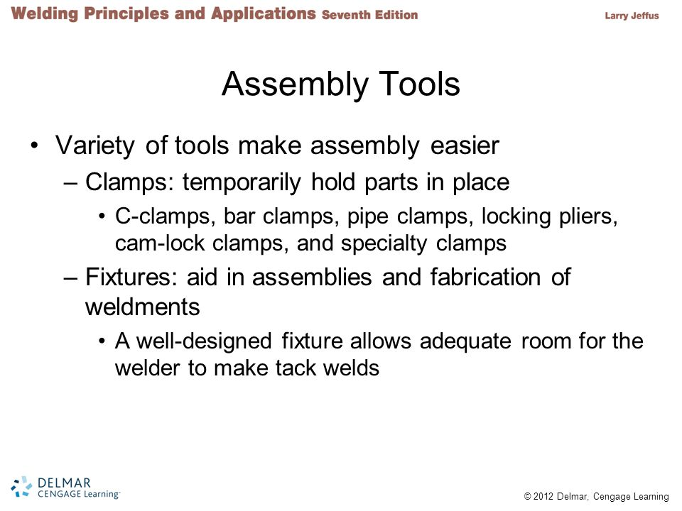 © 2012 Delmar, Cengage Learning Assembly Tools Variety of tools make assembly easier –Clamps: temporarily hold parts in place C-clamps, bar clamps, pipe clamps, locking pliers, cam-lock clamps, and specialty clamps –Fixtures: aid in assemblies and fabrication of weldments A well-designed fixture allows adequate room for the welder to make tack welds