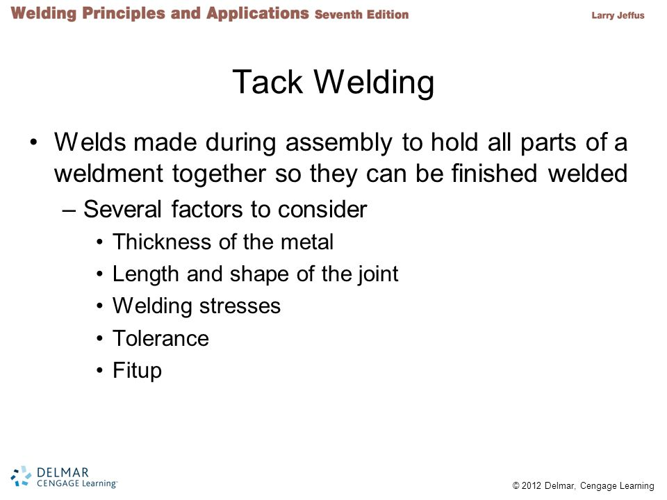 © 2012 Delmar, Cengage Learning Tack Welding Welds made during assembly to hold all parts of a weldment together so they can be finished welded –Several factors to consider Thickness of the metal Length and shape of the joint Welding stresses Tolerance Fitup