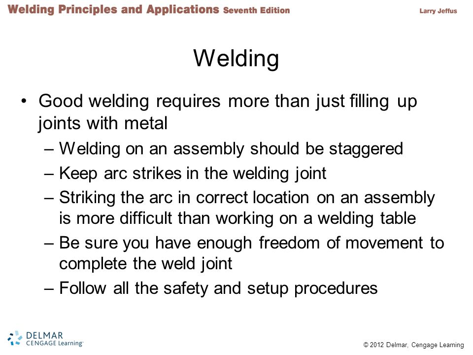 © 2012 Delmar, Cengage Learning Welding Good welding requires more than just filling up joints with metal –Welding on an assembly should be staggered –Keep arc strikes in the welding joint –Striking the arc in correct location on an assembly is more difficult than working on a welding table –Be sure you have enough freedom of movement to complete the weld joint –Follow all the safety and setup procedures