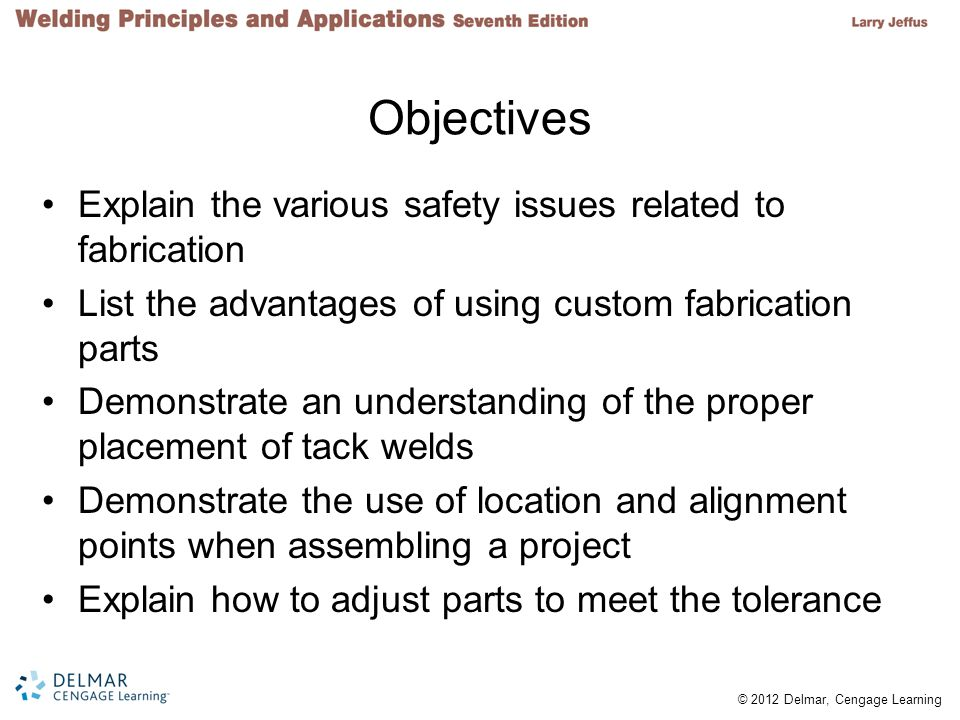 © 2012 Delmar, Cengage Learning Objectives Explain the various safety issues related to fabrication List the advantages of using custom fabrication parts Demonstrate an understanding of the proper placement of tack welds Demonstrate the use of location and alignment points when assembling a project Explain how to adjust parts to meet the tolerance
