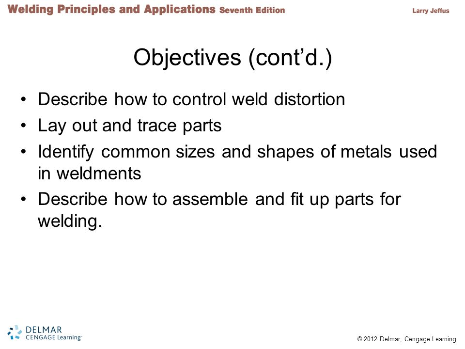 © 2012 Delmar, Cengage Learning Objectives (contd.) Describe how to control weld distortion Lay out and trace parts Identify common sizes and shapes o