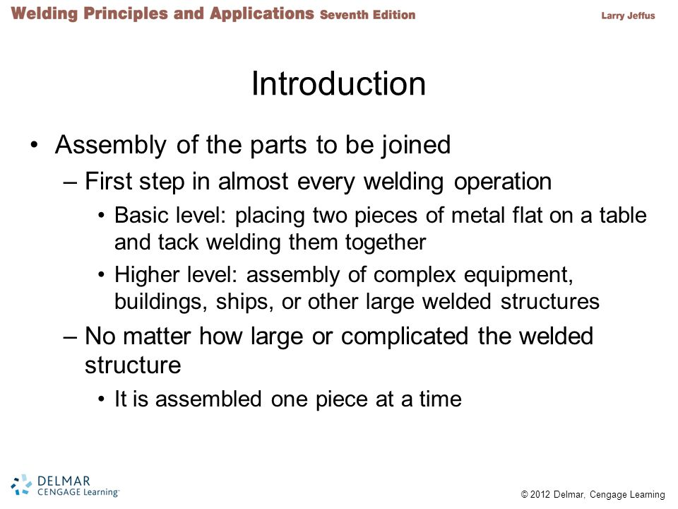 © 2012 Delmar, Cengage Learning Introduction Assembly of the parts to be joined –First step in almost every welding operation Basic level: placing two pieces of metal flat on a table and tack welding them together Higher level: assembly of complex equipment, buildings, ships, or other large welded structures –No matter how large or complicated the welded structure It is assembled one piece at a time