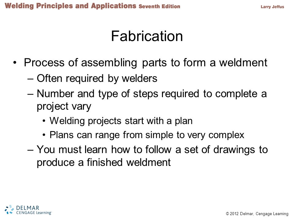© 2012 Delmar, Cengage Learning Fabrication Process of assembling parts to form a weldment –Often required by welders –Number and type of steps requir
