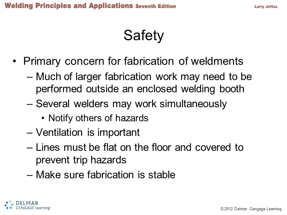 © 2012 Delmar, Cengage Learning Safety Primary concern for fabrication of weldments –Much of larger fabrication work may need to be performed outside