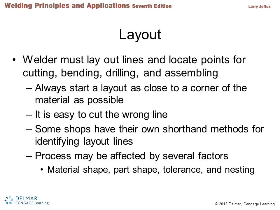 © 2012 Delmar, Cengage Learning Layout Welder must lay out lines and locate points for cutting, bending, drilling, and assembling –Always start a layout as close to a corner of the material as possible –It is easy to cut the wrong line –Some shops have their own shorthand methods for identifying layout lines –Process may be affected by several factors Material shape, part shape, tolerance, and nesting