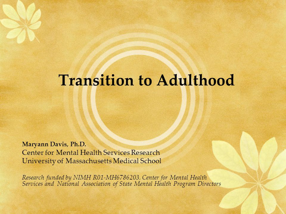 Transition to Adulthood Maryann Davis, Ph.D. Center for Mental Health Services Research University of Massachusetts Medical School Research funded by