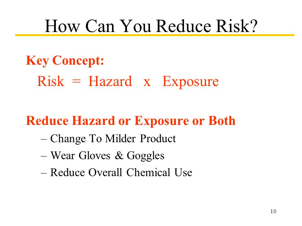 10 How Can You Reduce Risk? Key Concept: Risk = Hazard x Exposure Reduce Hazard or Exposure or Both –Change To Milder Product –Wear Gloves & Goggles –