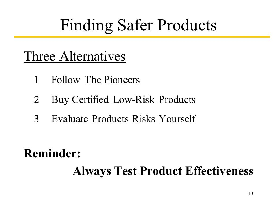 13 Finding Safer Products Three Alternatives 1Follow The Pioneers 2Buy Certified Low-Risk Products 3Evaluate Products Risks Yourself Reminder: Always