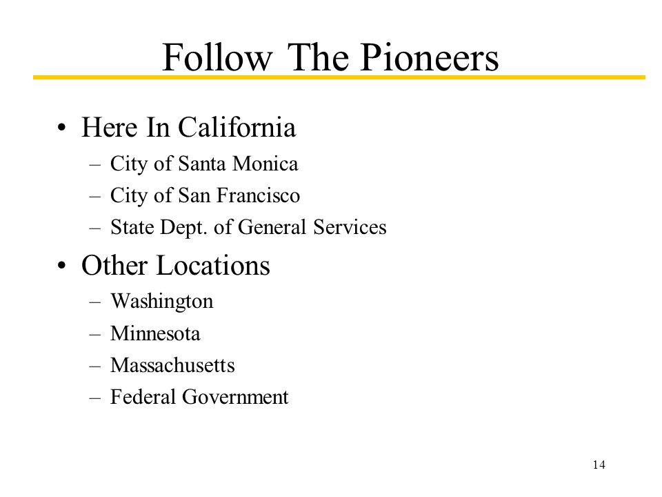 14 Follow The Pioneers Here In California –City of Santa Monica –City of San Francisco –State Dept.