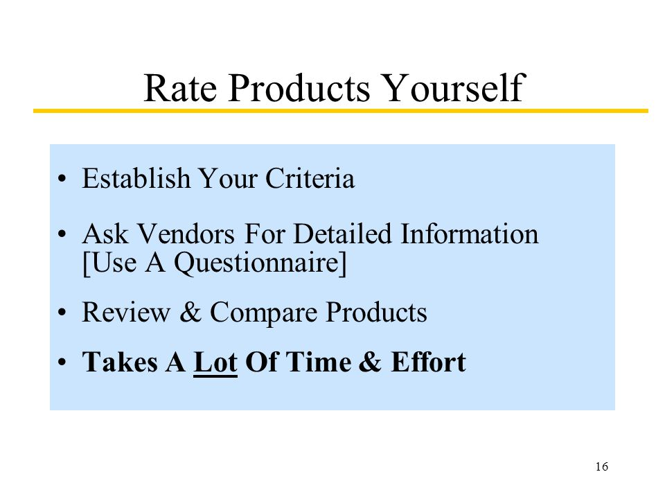 16 Rate Products Yourself Establish Your Criteria Ask Vendors For Detailed Information [Use A Questionnaire] Review & Compare Products Takes A Lot Of