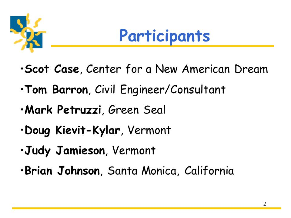 2 Participants Scot Case, Center for a New American Dream Tom Barron, Civil Engineer/Consultant Mark Petruzzi, Green Seal Doug Kievit-Kylar, Vermont Judy Jamieson, Vermont Brian Johnson, Santa Monica, California