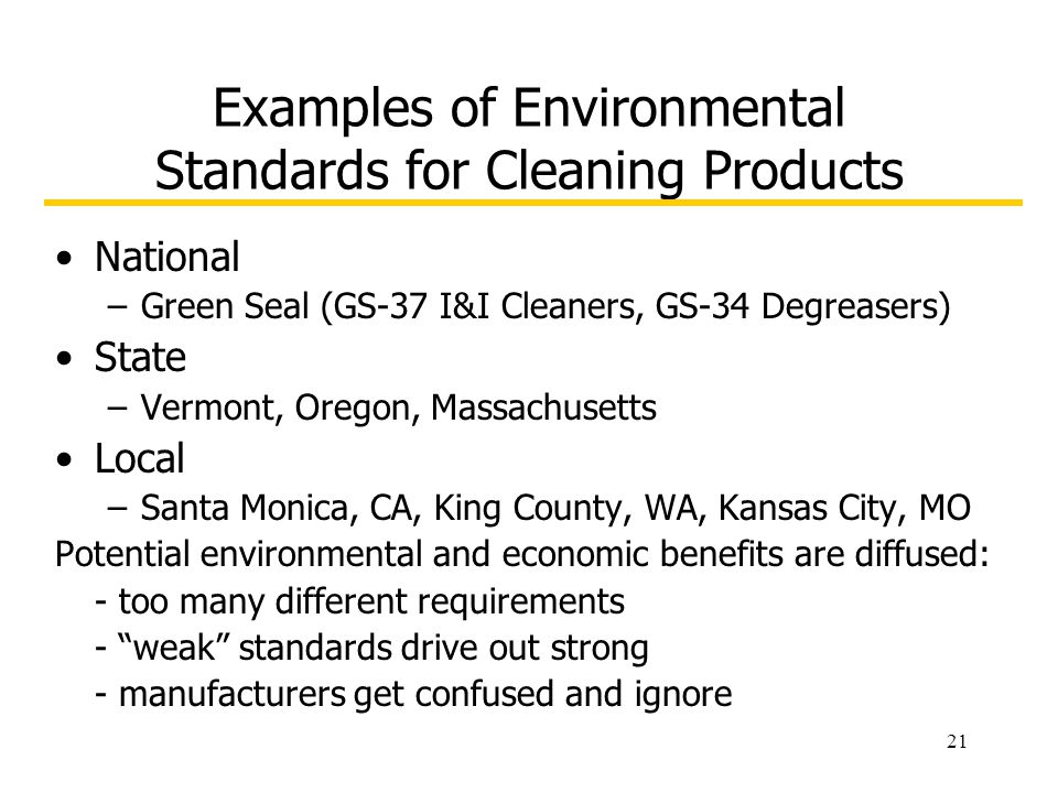 21 Examples of Environmental Standards for Cleaning Products National –Green Seal (GS-37 I&I Cleaners, GS-34 Degreasers) State –Vermont, Oregon, Massa