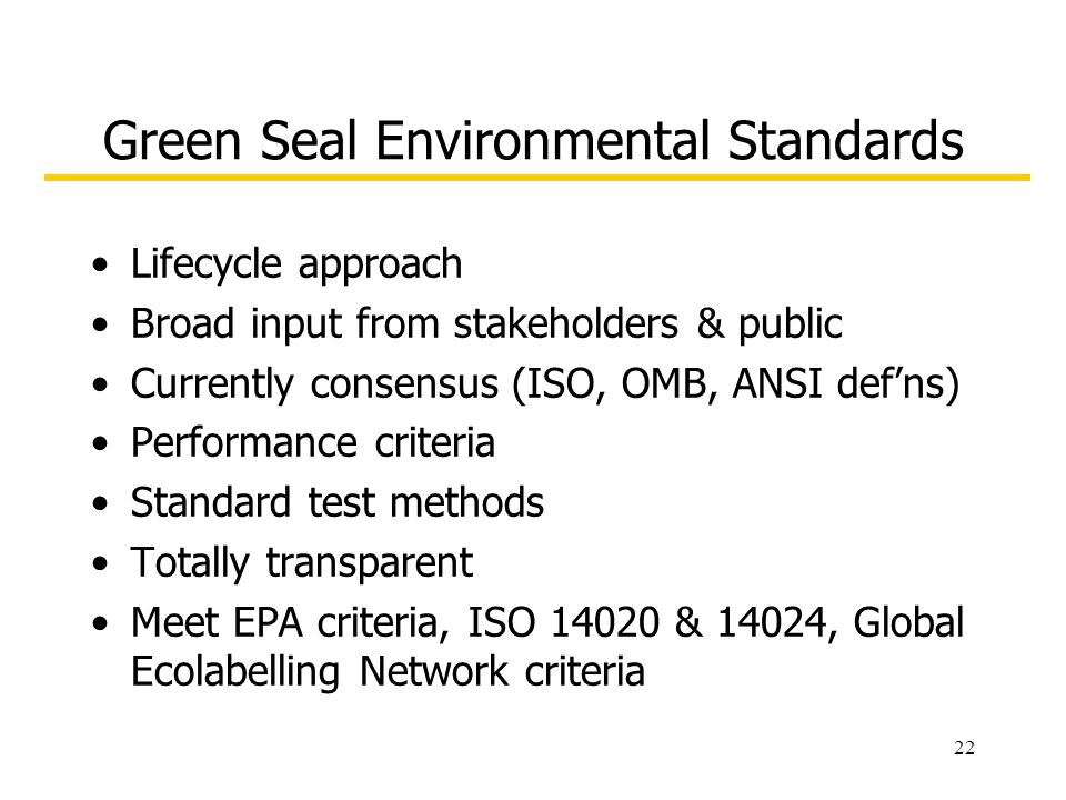 22 Green Seal Environmental Standards Lifecycle approach Broad input from stakeholders & public Currently consensus (ISO, OMB, ANSI defns) Performance criteria Standard test methods Totally transparent Meet EPA criteria, ISO 14020 & 14024, Global Ecolabelling Network criteria