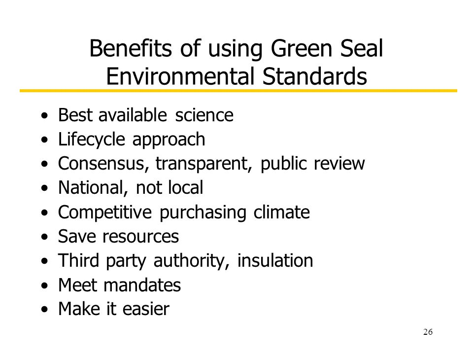 26 Benefits of using Green Seal Environmental Standards Best available science Lifecycle approach Consensus, transparent, public review National, not local Competitive purchasing climate Save resources Third party authority, insulation Meet mandates Make it easier