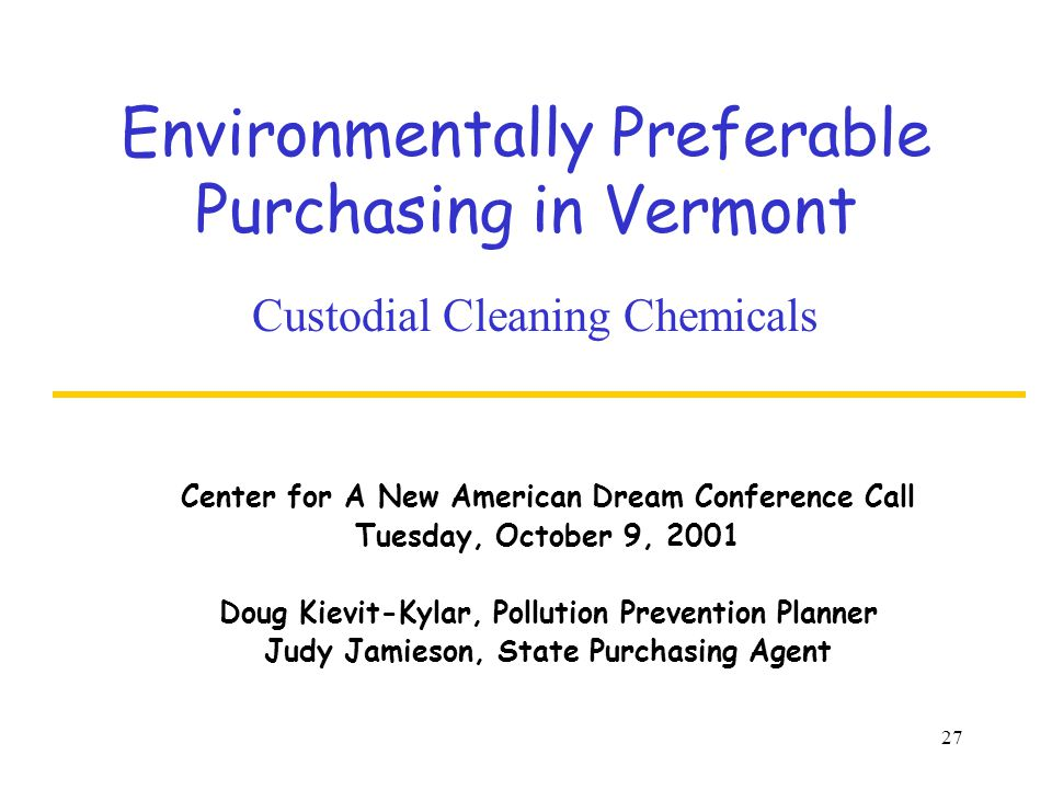 27 Environmentally Preferable Purchasing in Vermont Custodial Cleaning Chemicals Center for A New American Dream Conference Call Tuesday, October 9, 2