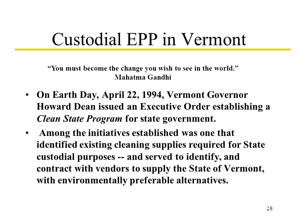 28 Custodial EPP in Vermont On Earth Day, April 22, 1994, Vermont Governor Howard Dean issued an Executive Order establishing a Clean State Program fo