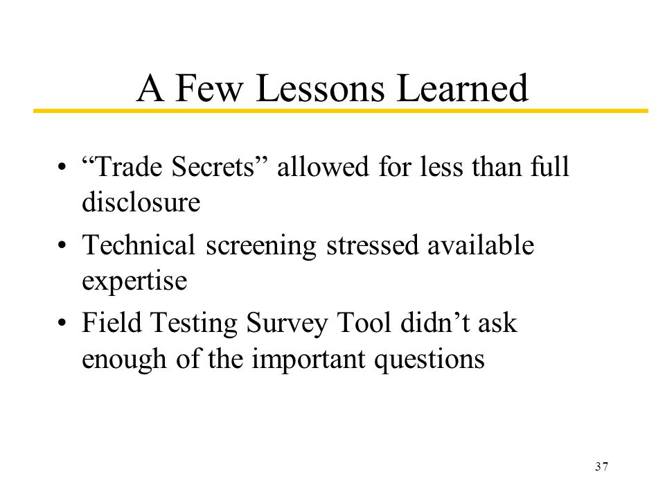 37 A Few Lessons Learned Trade Secrets allowed for less than full disclosure Technical screening stressed available expertise Field Testing Survey Too