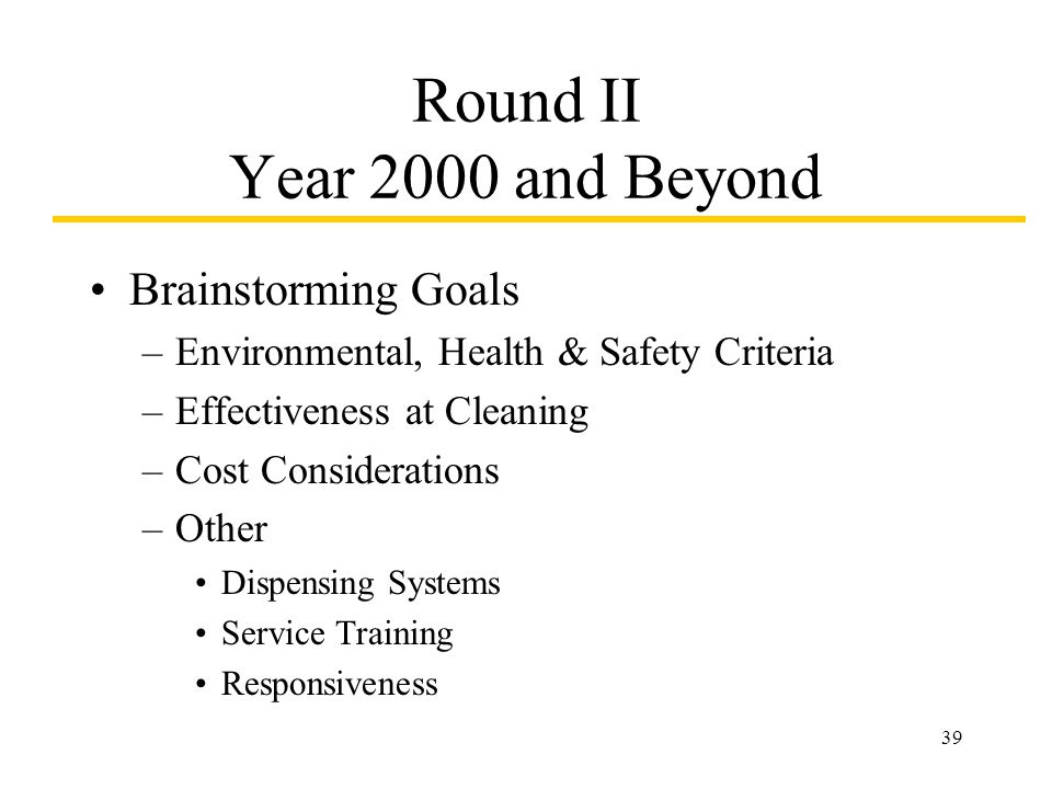 39 Round II Year 2000 and Beyond Brainstorming Goals –Environmental, Health & Safety Criteria –Effectiveness at Cleaning –Cost Considerations –Other Dispensing Systems Service Training Responsiveness