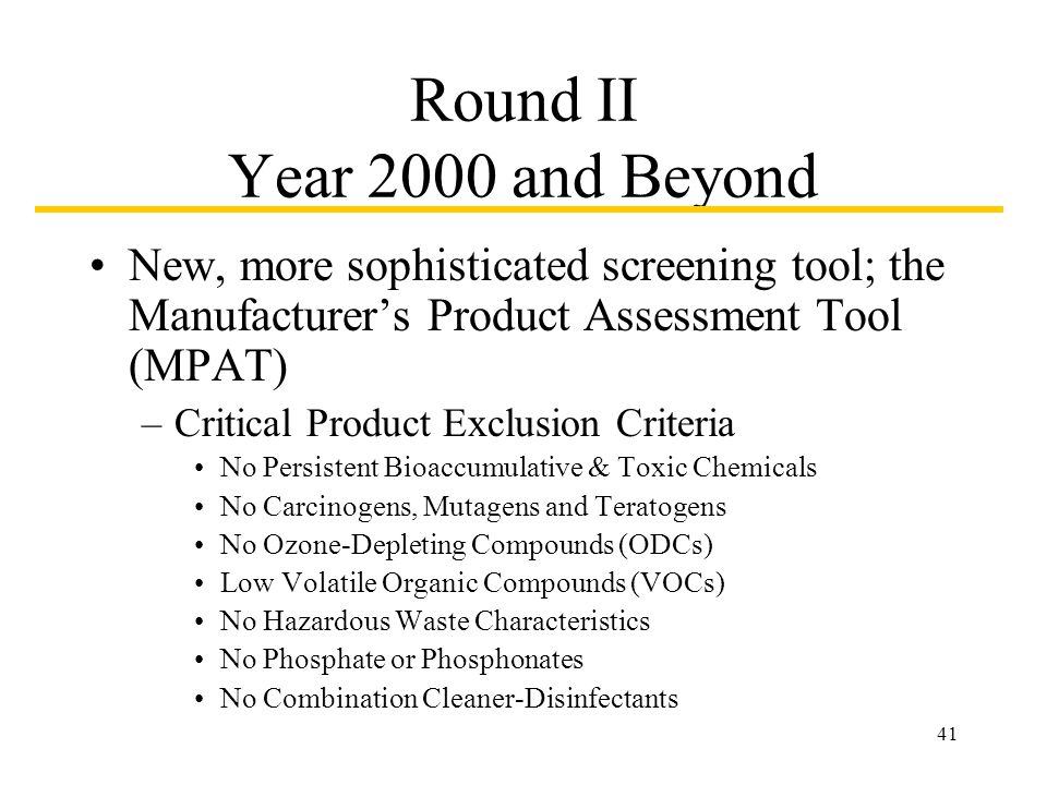 41 Round II Year 2000 and Beyond New, more sophisticated screening tool; the Manufacturers Product Assessment Tool (MPAT) –Critical Product Exclusion Criteria No Persistent Bioaccumulative & Toxic Chemicals No Carcinogens, Mutagens and Teratogens No Ozone-Depleting Compounds (ODCs) Low Volatile Organic Compounds (VOCs) No Hazardous Waste Characteristics No Phosphate or Phosphonates No Combination Cleaner-Disinfectants