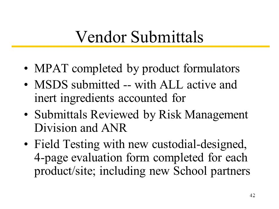 42 Vendor Submittals MPAT completed by product formulators MSDS submitted -- with ALL active and inert ingredients accounted for Submittals Reviewed by Risk Management Division and ANR Field Testing with new custodial-designed, 4-page evaluation form completed for each product/site; including new School partners