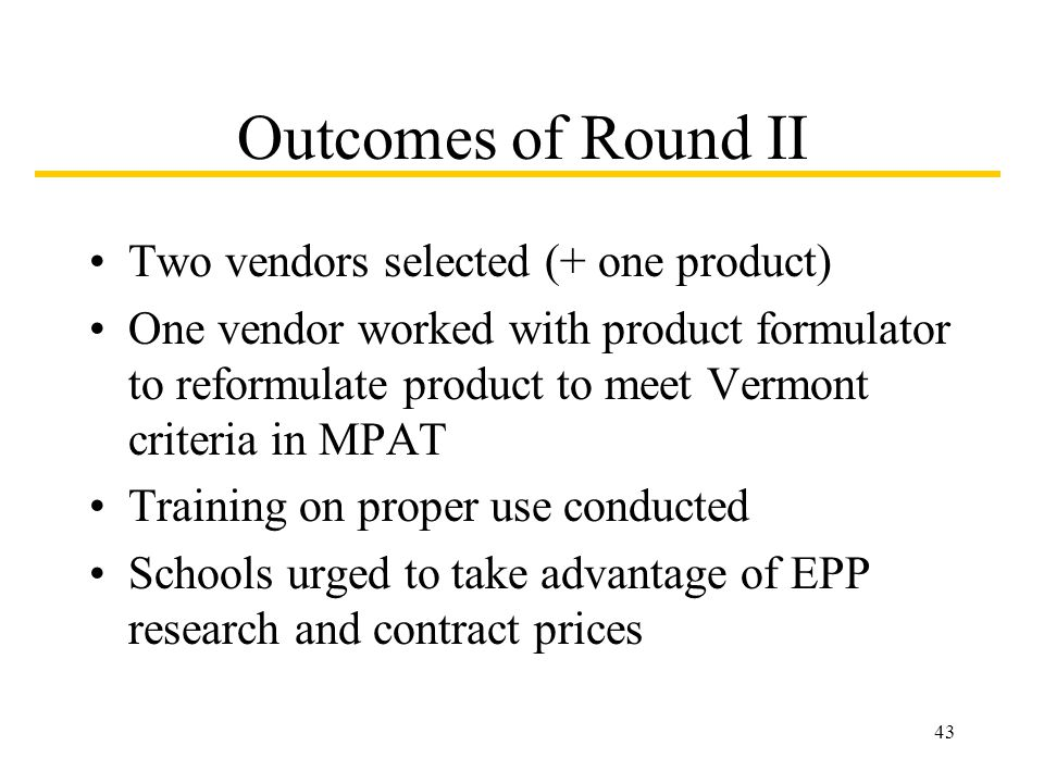 43 Outcomes of Round II Two vendors selected (+ one product) One vendor worked with product formulator to reformulate product to meet Vermont criteria in MPAT Training on proper use conducted Schools urged to take advantage of EPP research and contract prices