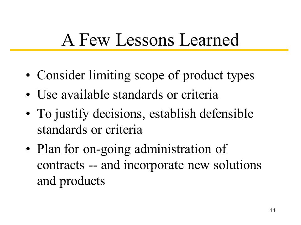 44 A Few Lessons Learned Consider limiting scope of product types Use available standards or criteria To justify decisions, establish defensible standards or criteria Plan for on-going administration of contracts -- and incorporate new solutions and products