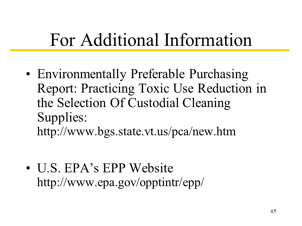 45 For Additional Information Environmentally Preferable Purchasing Report: Practicing Toxic Use Reduction in the Selection Of Custodial Cleaning Supplies: http://www.bgs.state.vt.us/pca/new.htm U.S.