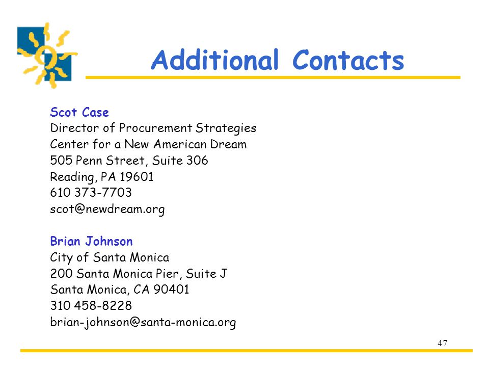 47 Additional Contacts Scot Case Director of Procurement Strategies Center for a New American Dream 505 Penn Street, Suite 306 Reading, PA 19601 610 373-7703 scot@newdream.org Brian Johnson City of Santa Monica 200 Santa Monica Pier, Suite J Santa Monica, CA 90401 310 458-8228 brian-johnson@santa-monica.org