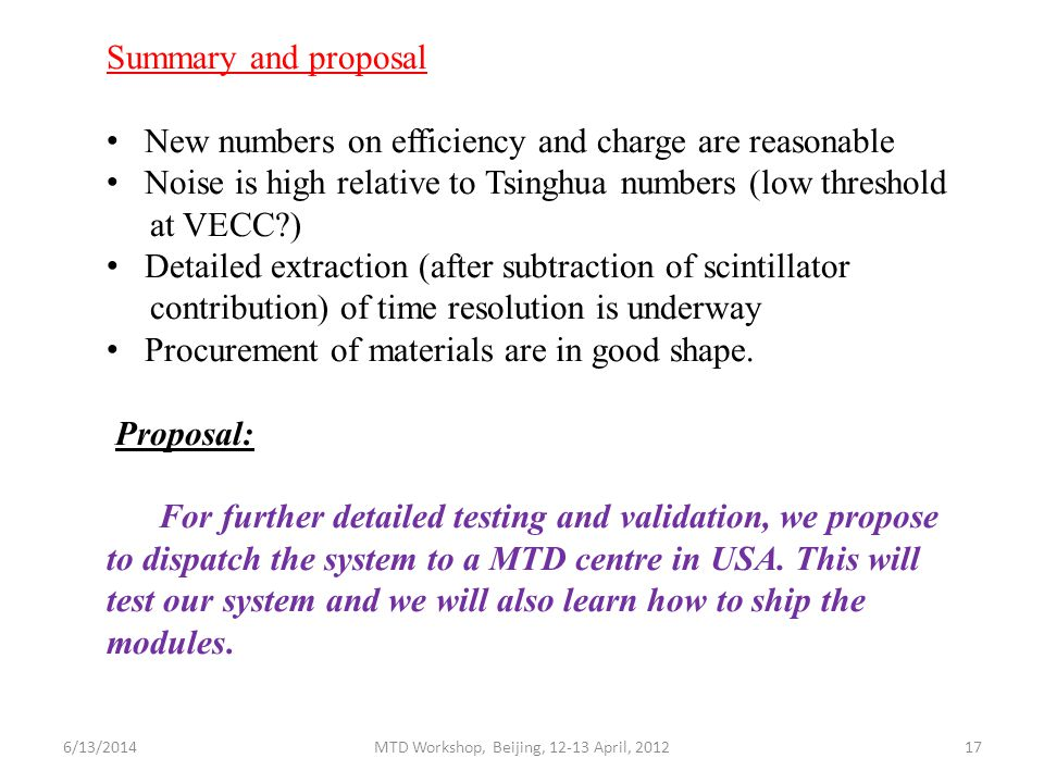 Summary and proposal New numbers on efficiency and charge are reasonable Noise is high relative to Tsinghua numbers (low threshold at VECC ) Detailed extraction (after subtraction of scintillator contribution) of time resolution is underway Procurement of materials are in good shape.