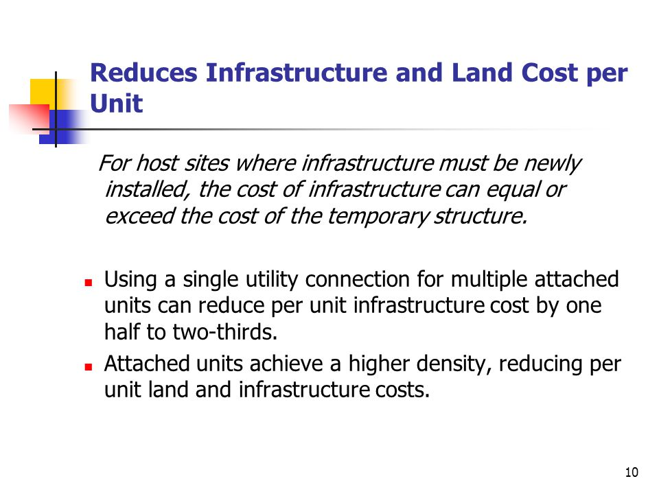 10 Reduces Infrastructure and Land Cost per Unit For host sites where infrastructure must be newly installed, the cost of infrastructure can equal or exceed the cost of the temporary structure.