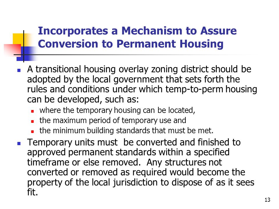 13 Incorporates a Mechanism to Assure Conversion to Permanent Housing A transitional housing overlay zoning district should be adopted by the local go
