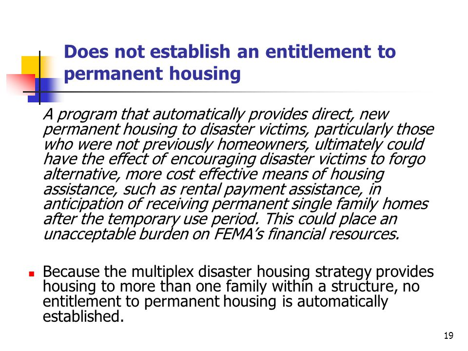 19 Does not establish an entitlement to permanent housing A program that automatically provides direct, new permanent housing to disaster victims, particularly those who were not previously homeowners, ultimately could have the effect of encouraging disaster victims to forgo alternative, more cost effective means of housing assistance, such as rental payment assistance, in anticipation of receiving permanent single family homes after the temporary use period.