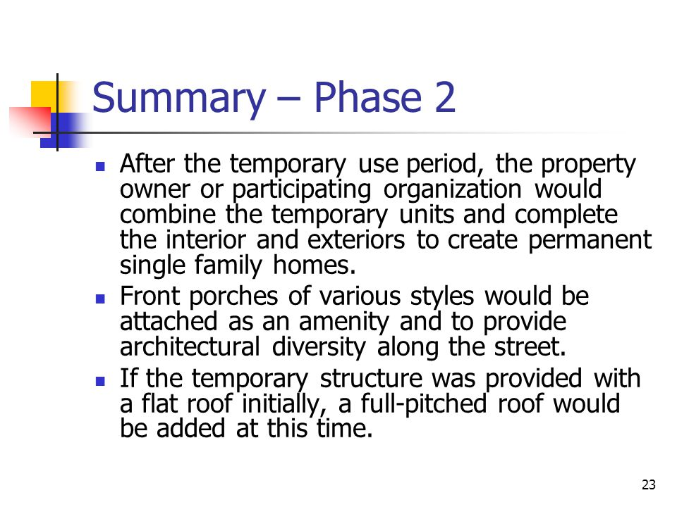 23 Summary – Phase 2 After the temporary use period, the property owner or participating organization would combine the temporary units and complete t