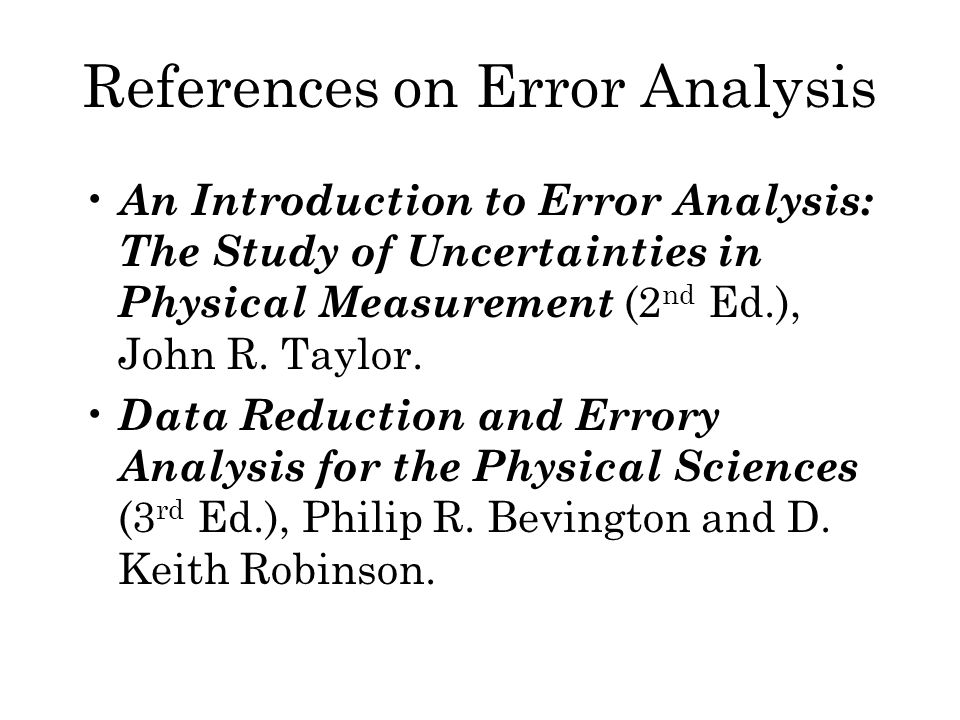 References on Error Analysis An Introduction to Error Analysis: The Study of Uncertainties in Physical Measurement (2 nd Ed.), John R.