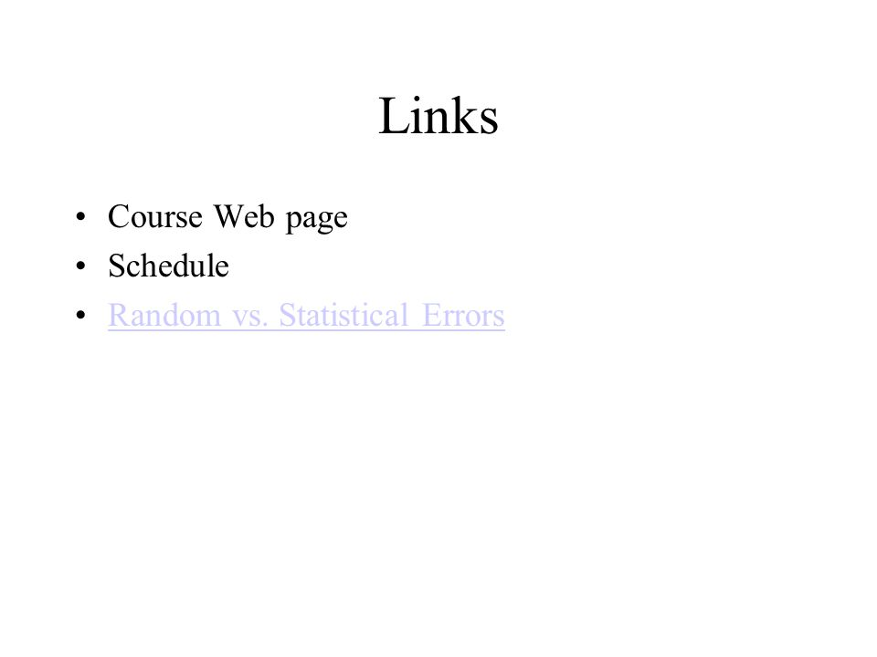 Links Course Web page Schedule Random vs. Statistical Errors