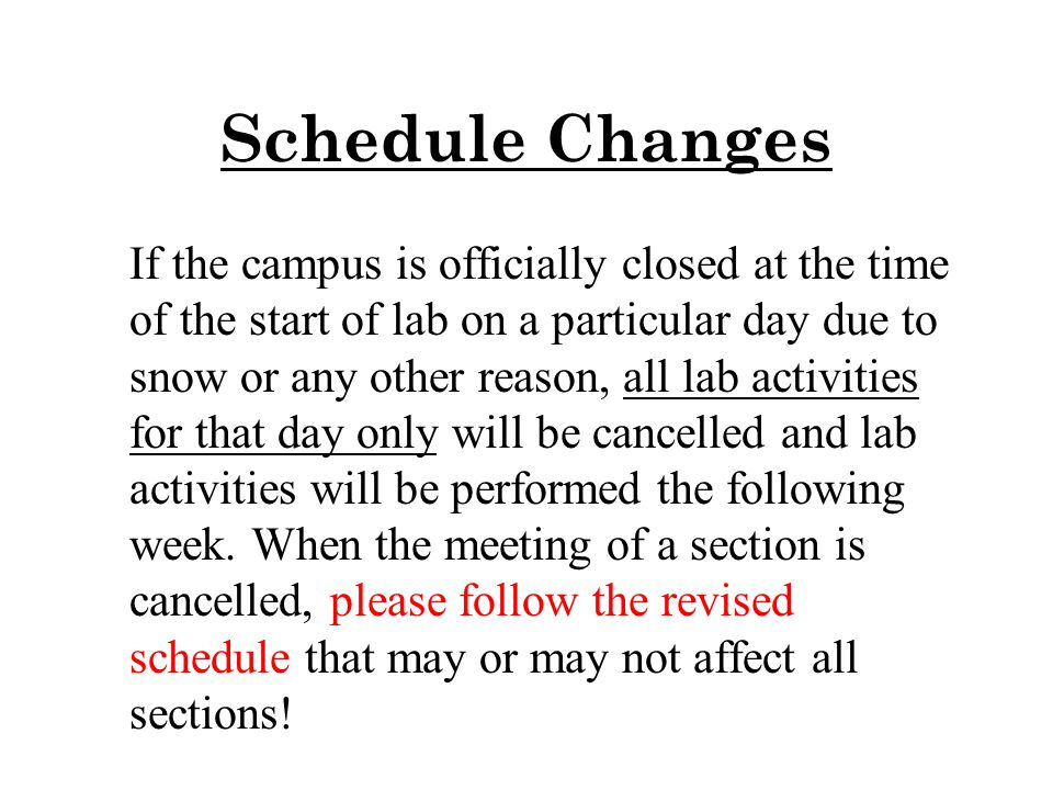 Schedule Changes If the campus is officially closed at the time of the start of lab on a particular day due to snow or any other reason, all lab activities for that day only will be cancelled and lab activities will be performed the following week.