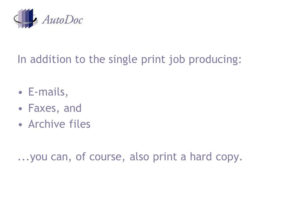In addition to the single print job producing:  s, Faxes, and Archive files...you can, of course, also print a hard copy.