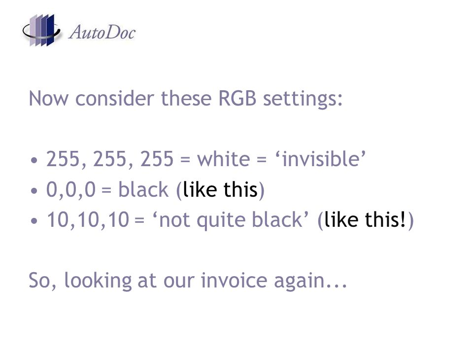 Now consider these RGB settings: 255, 255, 255 = white = invisible 0,0,0 = black (like this) 10,10,10 = not quite black (like this!) So, looking at our invoice again...
