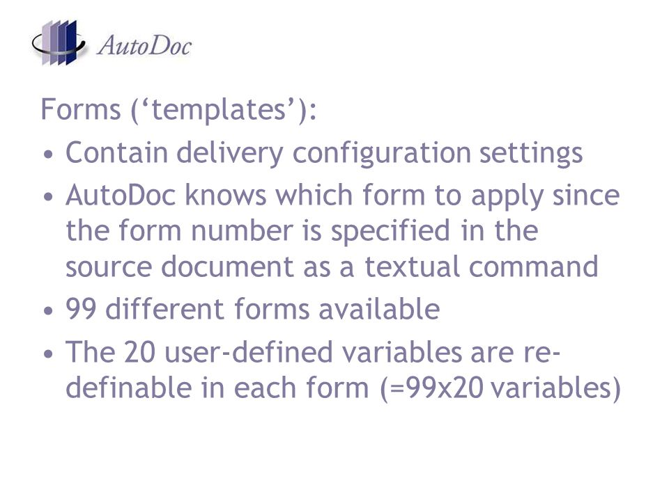 Forms (templates): Contain delivery configuration settings AutoDoc knows which form to apply since the form number is specified in the source document as a textual command 99 different forms available The 20 user-defined variables are re- definable in each form (=99x20 variables)